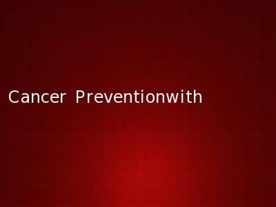 Cancer Preventionwith