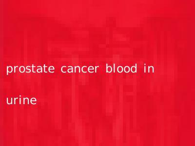 prostate cancer blood in urine