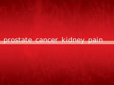 prostate cancer kidney pain